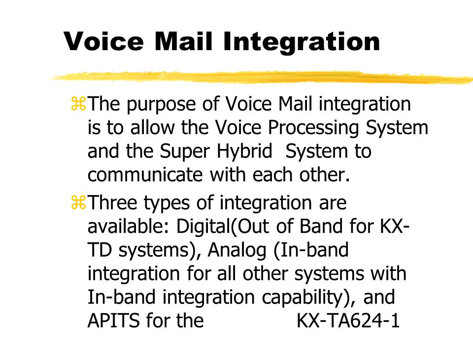 Voice Mail Integration zThe purpose of Voice Mail integration is to allow the Voice Processing System and the Super Hybrid System to communicate with each other.