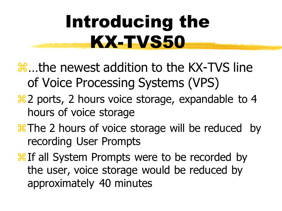 Introducing the KX-TVS50 z…the newest addition to the KX-TVS line of Voice Processing Systems (VPS) z2 ports, 2 hours voice storage, expandable to 4 hours of voice storage zThe 2 hours of voice storage will be reduced by recording User Prompts zIf all System Prompts were to be recorded by the user, voice storage would be reduced by approximately 40 minutes