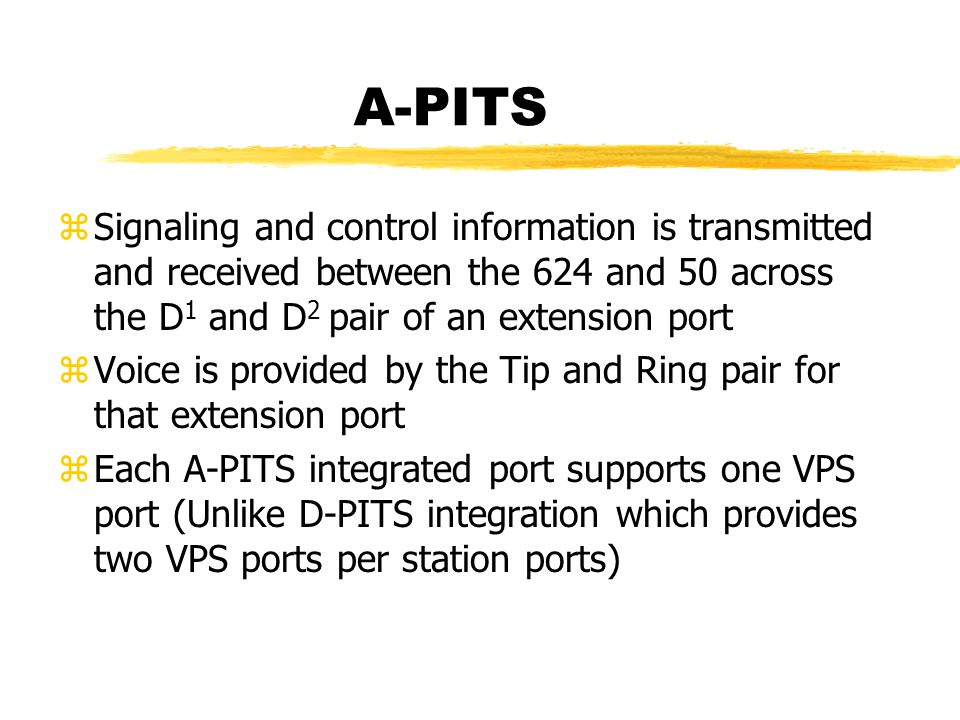 A-PITS zSignaling and control information is transmitted and received between the 624 and 50 across the D 1 and D 2 pair of an extension port zVoice is provided by the Tip and Ring pair for that extension port zEach A-PITS integrated port supports one VPS port (Unlike D-PITS integration which provides two VPS ports per station ports)