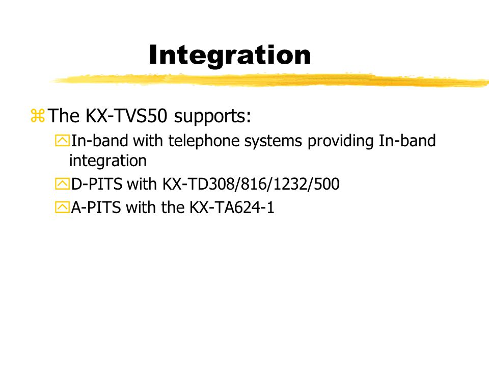 Integration zThe KX-TVS50 supports: yIn-band with telephone systems providing In-band integration yD-PITS with KX-TD308/816/1232/500 yA-PITS with the KX-TA624-1