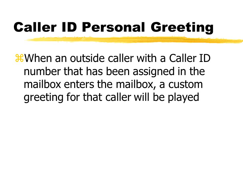 Caller ID Personal Greeting zWhen an outside caller with a Caller ID number that has been assigned in the mailbox enters the mailbox, a custom greeting for that caller will be played