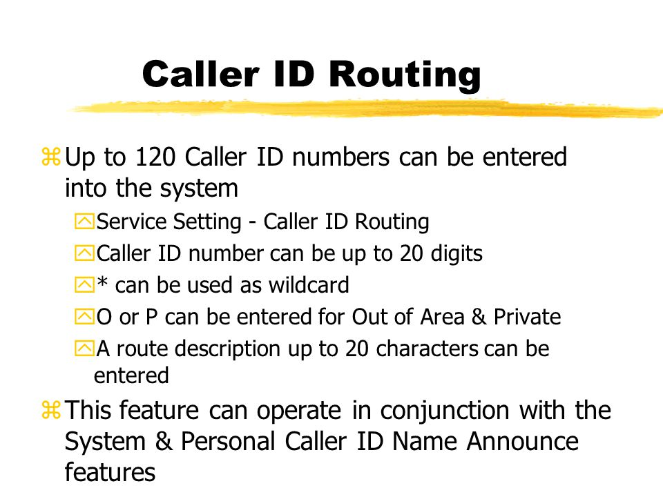 Caller ID Routing zUp to 120 Caller ID numbers can be entered into the system yService Setting - Caller ID Routing yCaller ID number can be up to 20 digits y* can be used as wildcard yO or P can be entered for Out of Area & Private yA route description up to 20 characters can be entered zThis feature can operate in conjunction with the System & Personal Caller ID Name Announce features