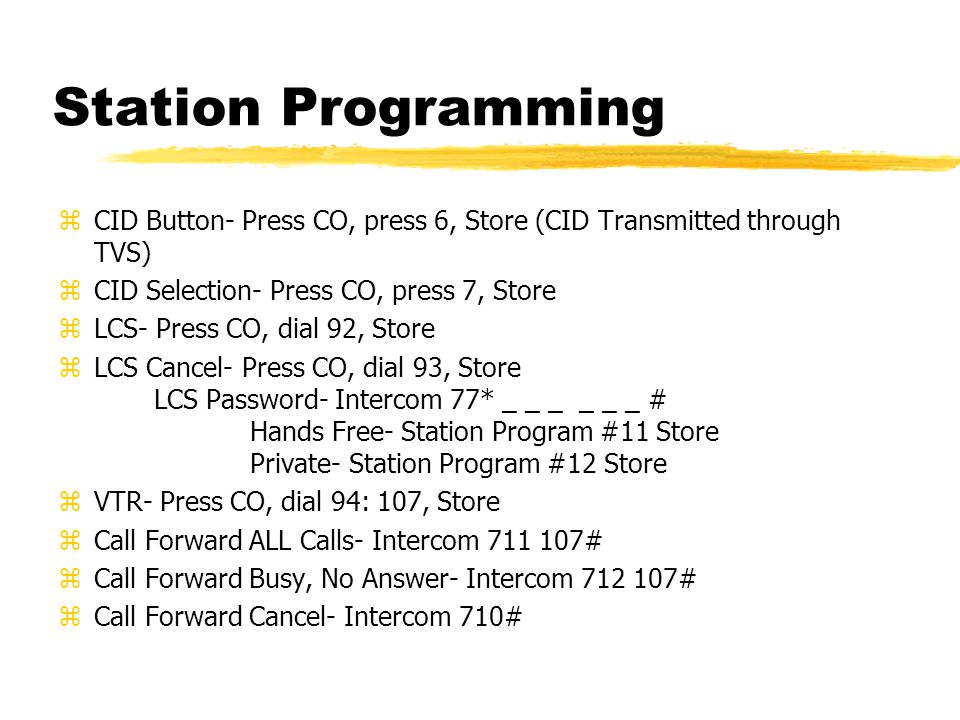 Station Programming zCID Button- Press CO, press 6, Store (CID Transmitted through TVS) zCID Selection- Press CO, press 7, Store zLCS- Press CO, dial 92, Store zLCS Cancel- Press CO, dial 93, Store LCS Password- Intercom 77* _ _ _ _ _ _ # Hands Free- Station Program #11 Store Private- Station Program #12 Store zVTR- Press CO, dial 94: 107, Store zCall Forward ALL Calls- Intercom 711 107# zCall Forward Busy, No Answer- Intercom 712 107# zCall Forward Cancel- Intercom 710#