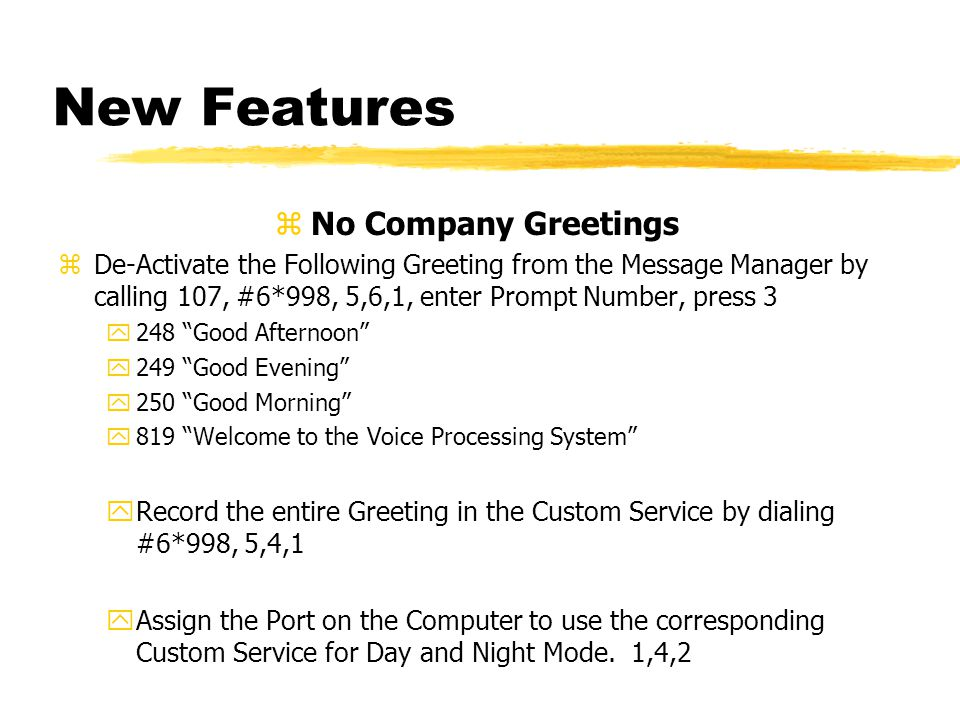 New Features zNo Company Greetings zDe-Activate the Following Greeting from the Message Manager by calling 107, #6*998, 5,6,1, enter Prompt Number, press 3 y248 Good Afternoon y249 Good Evening y250 Good Morning y819 Welcome to the Voice Processing System yRecord the entire Greeting in the Custom Service by dialing #6*998, 5,4,1 yAssign the Port on the Computer to use the corresponding Custom Service for Day and Night Mode.