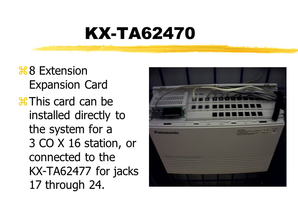 KX-TA62470 z8 Extension Expansion Card zThis card can be installed directly to the system for a 3 CO X 16 station, or connected to the KX-TA62477 for jacks 17 through 24.