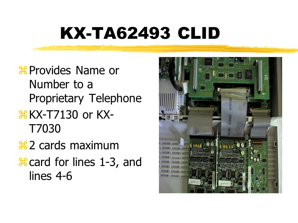 KX-TA62493 CLID zProvides Name or Number to a Proprietary Telephone zKX-T7130 or KX- T7030 z2 cards maximum zcard for lines 1-3, and lines 4-6