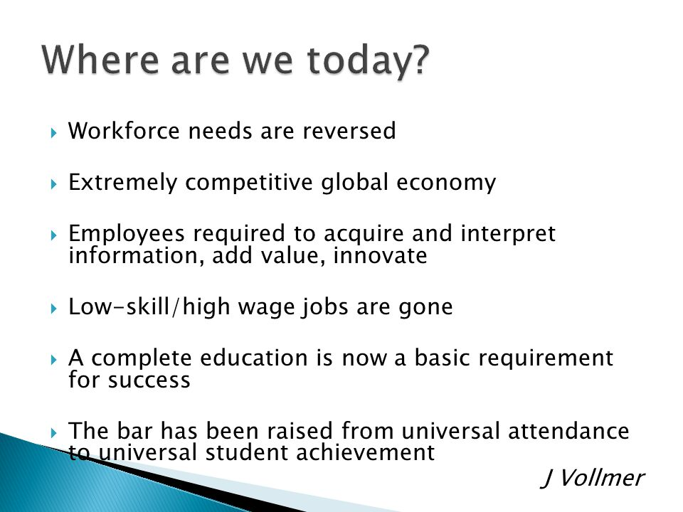  Workforce needs are reversed  Extremely competitive global economy  Employees required to acquire and interpret information, add value, innovate  Low-skill/high wage jobs are gone  A complete education is now a basic requirement for success  The bar has been raised from universal attendance to universal student achievement J Vollmer