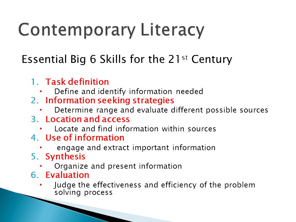 Essential Big 6 Skills for the 21 st Century 1.Task definition Define and identify information needed 2.Information seeking strategies Determine range and evaluate different possible sources 3.Location and access Locate and find information within sources 4.Use of information engage and extract important information 5.Synthesis Organize and present information 6.Evaluation Judge the effectiveness and efficiency of the problem solving process