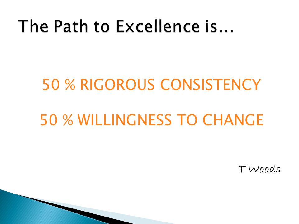 50 % RIGOROUS CONSISTENCY 50 % WILLINGNESS TO CHANGE T Woods