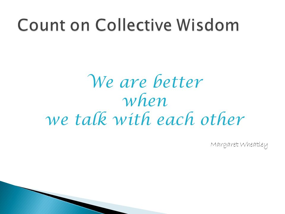 We are better when we talk with each other Margaret Wheatley
