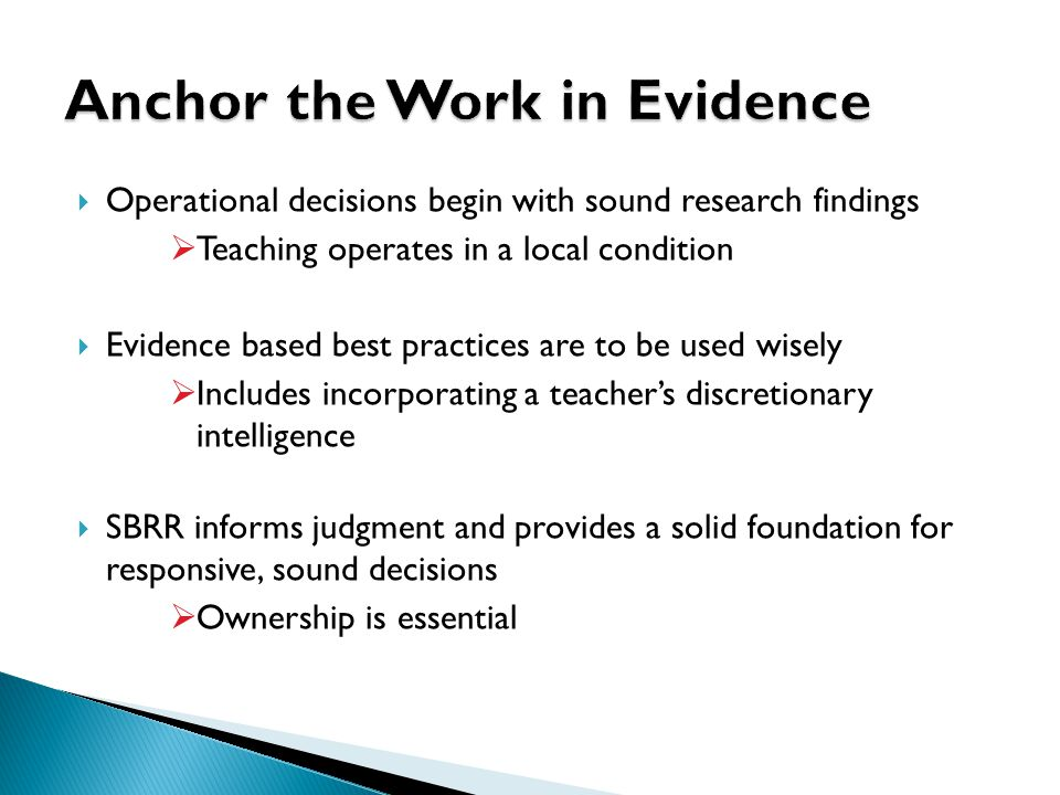  Operational decisions begin with sound research findings  Teaching operates in a local condition  Evidence based best practices are to be used wisely  Includes incorporating a teacher's discretionary intelligence  SBRR informs judgment and provides a solid foundation for responsive, sound decisions  Ownership is essential