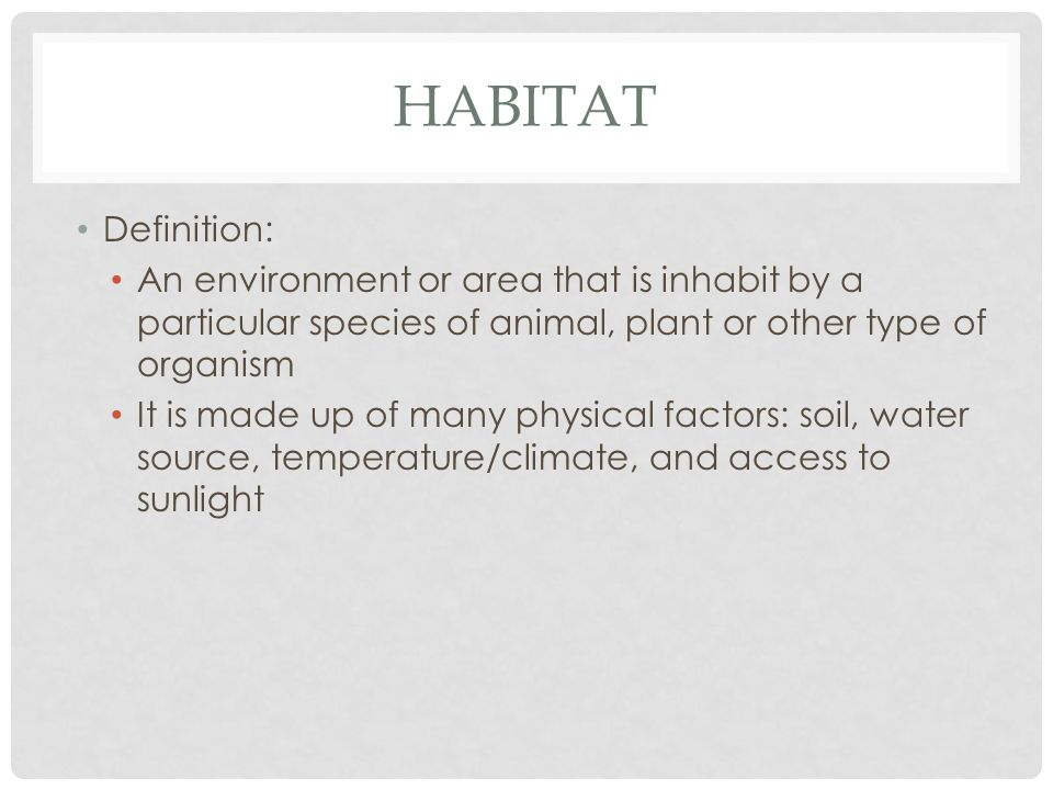 HABITAT Definition: An environment or area that is inhabit by a particular species of animal, plant or other type of organism It is made up of many physical factors: soil, water source, temperature/climate, and access to sunlight