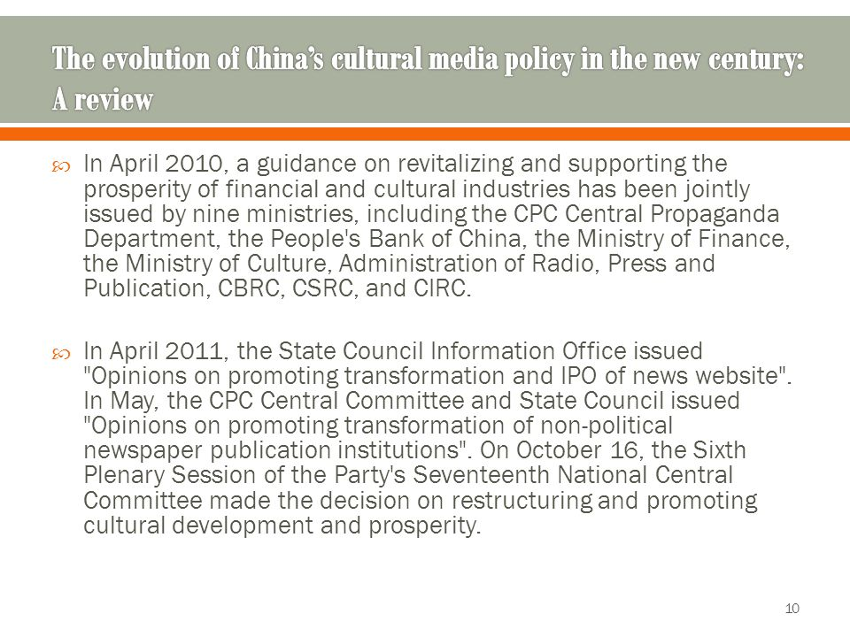  In April 2010, a guidance on revitalizing and supporting the prosperity of financial and cultural industries has been jointly issued by nine ministries, including the CPC Central Propaganda Department, the People s Bank of China, the Ministry of Finance, the Ministry of Culture, Administration of Radio, Press and Publication, CBRC, CSRC, and CIRC.