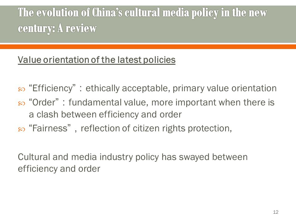 Value orientation of the latest policies  Efficiency : ethically acceptable, primary value orientation  Order : fundamental value, more important when there is a clash between efficiency and order  Fairness , reflection of citizen rights protection, Cultural and media industry policy has swayed between efficiency and order 12