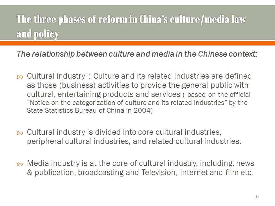 The relationship between culture and media in the Chinese context:  Cultural industry : Culture and its related industries are defined as those (business) activities to provide the general public with cultural, entertaining products and services ( based on the official Notice on the categorization of culture and its related industries by the State Statistics Bureau of China in 2004)  Cultural industry is divided into core cultural industries, peripheral cultural industries, and related cultural industries.