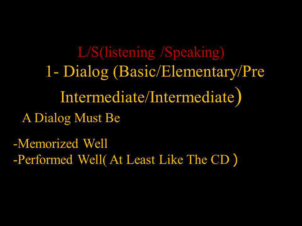 L/S(listening /Speaking) 1- Dialog (Basic/Elementary/Pre Intermediate/Intermediate ) A Dialog Must Be -Memorized Well -Performed Well( At Least Like The CD )