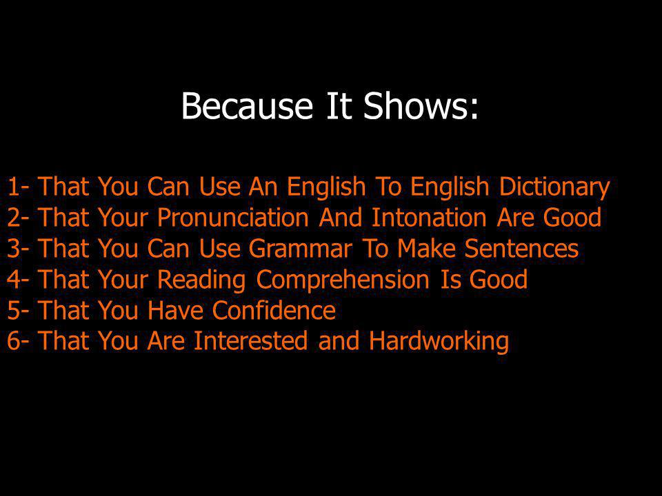 Because It Shows: 1- That You Can Use An English To English Dictionary 2- That Your Pronunciation And Intonation Are Good 3- That You Can Use Grammar To Make Sentences 4- That Your Reading Comprehension Is Good 5- That You Have Confidence 6- That You Are Interested and Hardworking