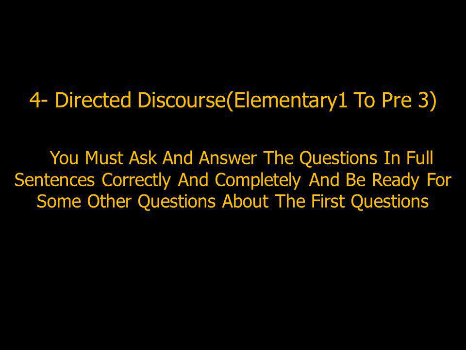 4- Directed Discourse(Elementary1 To Pre 3) You Must Ask And Answer The Questions In Full Sentences Correctly And Completely And Be Ready For Some Other Questions About The First Questions