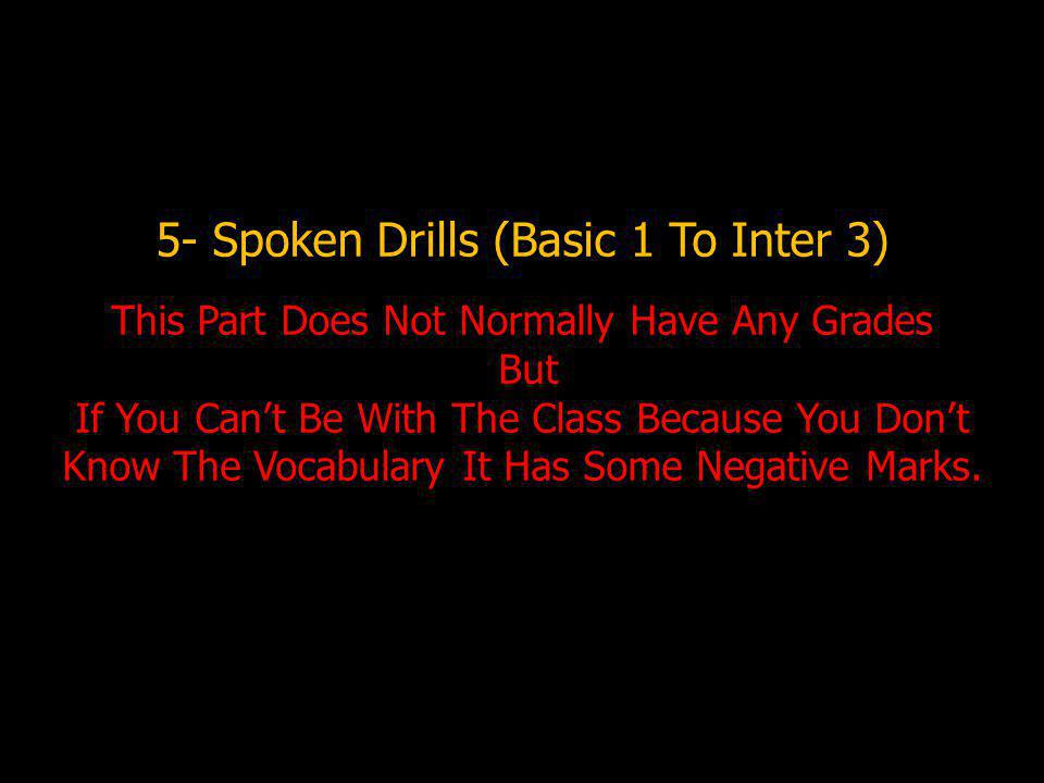 5- Spoken Drills (Basic 1 To Inter 3) This Part Does Not Normally Have Any Grades But If You Can't Be With The Class Because You Don't Know The Vocabulary It Has Some Negative Marks.