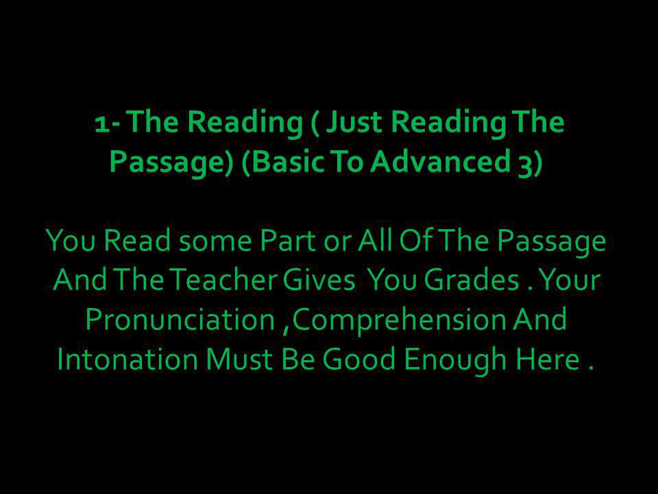 1- The Reading ( Just Reading The Passage) (Basic To Advanced 3) You Read some Part or All Of The Passage And The Teacher Gives You Grades.