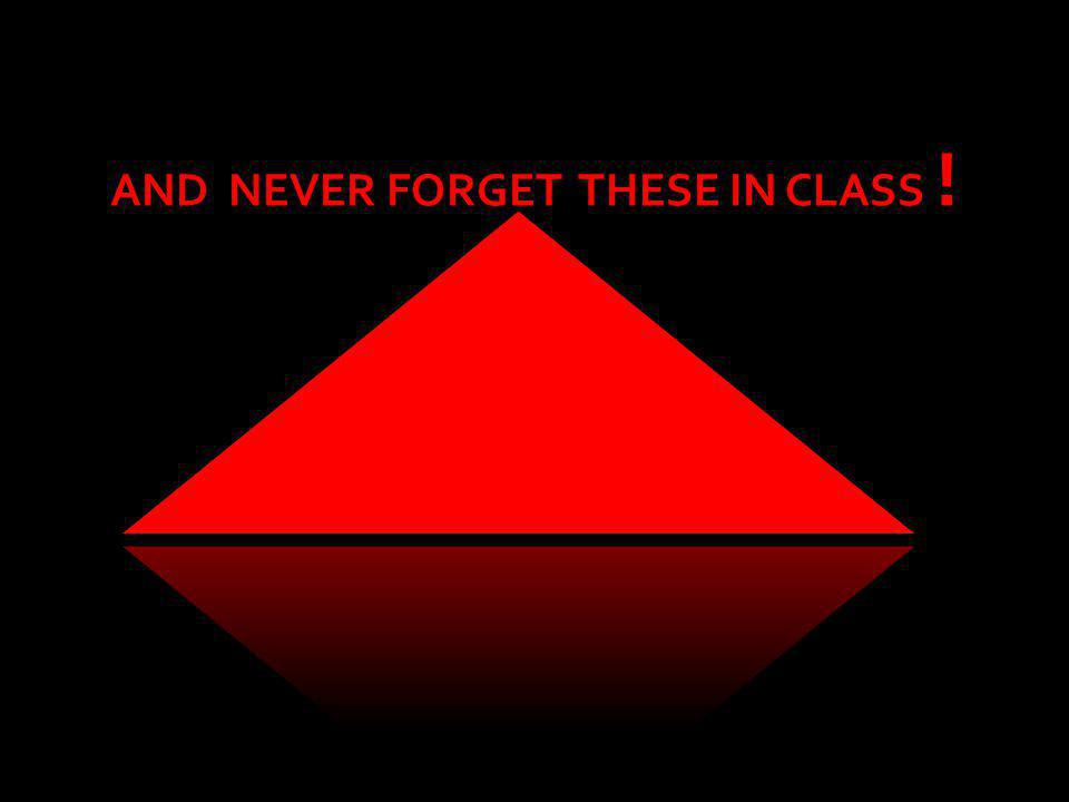 AND NEVER FORGET THESE IN CLASS !