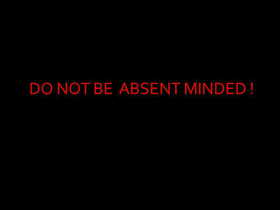 DO NOT BE ABSENT MINDED !
