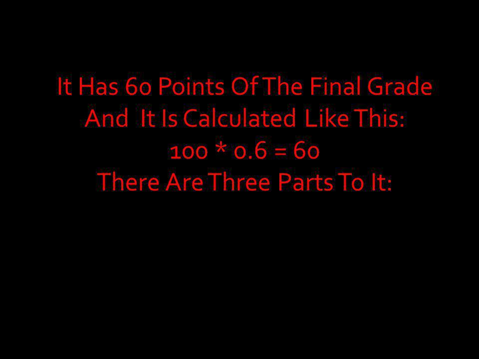 It Has 60 Points Of The Final Grade And It Is Calculated Like This: 100 * 0.6 = 60 There Are Three Parts To It: