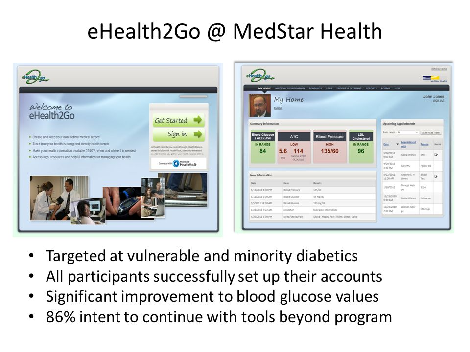 eHealth2Go @ MedStar Health Targeted at vulnerable and minority diabetics All participants successfully set up their accounts Significant improvement to blood glucose values 86% intent to continue with tools beyond program