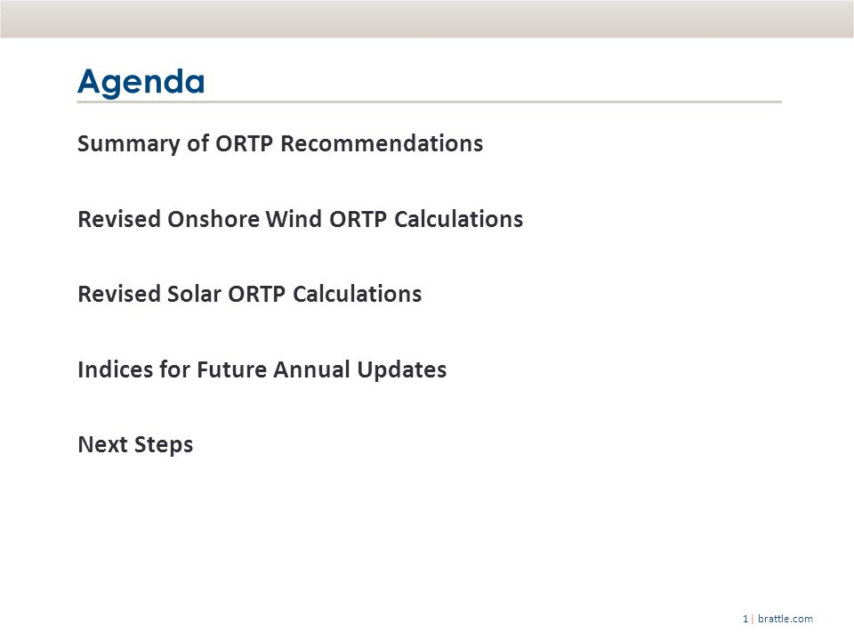| brattle.com1 Summary of ORTP Recommendations Revised Onshore Wind ORTP Calculations Revised Solar ORTP Calculations Indices for Future Annual Updates Next Steps Agenda