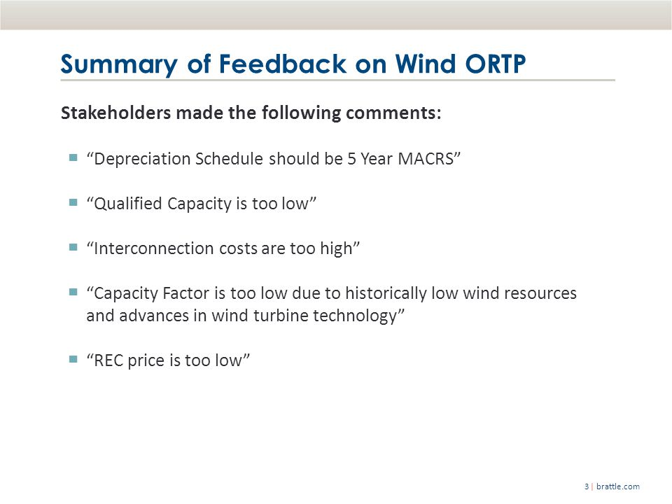| brattle.com3 Stakeholders made the following comments: ▀ Depreciation Schedule should be 5 Year MACRS ▀ Qualified Capacity is too low ▀ Interconnection costs are too high ▀ Capacity Factor is too low due to historically low wind resources and advances in wind turbine technology ▀ REC price is too low Summary of Feedback on Wind ORTP