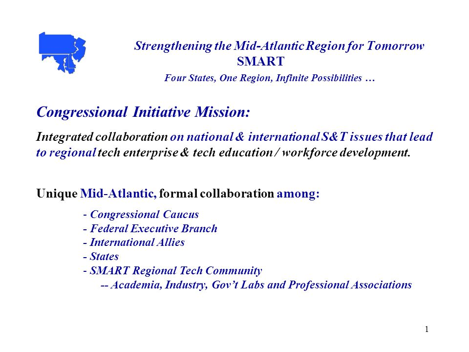 1 Strengthening the Mid-Atlantic Region for Tomorrow SMART Four States, One Region, Infinite Possibilities … Congressional Initiative Mission: Integrated collaboration on national & international S&T issues that lead to regional tech enterprise & tech education / workforce development.