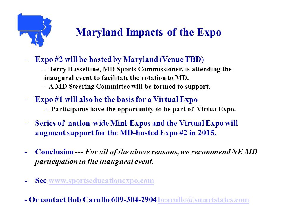 5 Maryland Impacts of the Expo -Expo #2 will be hosted by Maryland (Venue TBD) -- Terry Hasseltine, MD Sports Commissioner, is attending the inaugural event to facilitate the rotation to MD.