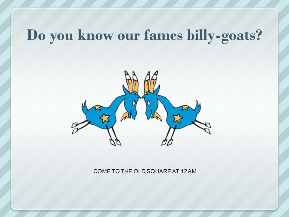 Do you know our fames billy-goats COME TO THE OLD SQUARE AT 12 AM