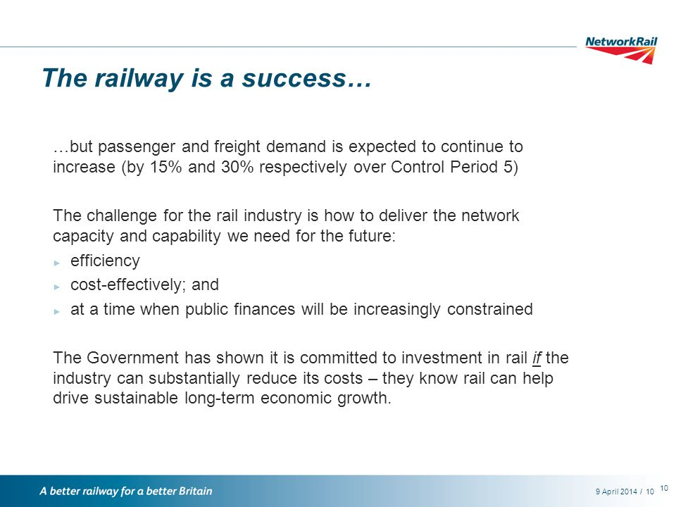 /9 April 201410 The railway is a success… …but passenger and freight demand is expected to continue to increase (by 15% and 30% respectively over Control Period 5) The challenge for the rail industry is how to deliver the network capacity and capability we need for the future: ► efficiency ► cost-effectively; and ► at a time when public finances will be increasingly constrained The Government has shown it is committed to investment in rail if the industry can substantially reduce its costs – they know rail can help drive sustainable long-term economic growth.