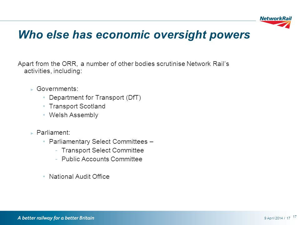 /9 April 201417 Who else has economic oversight powers Apart from the ORR, a number of other bodies scrutinise Network Rail's activities, including: ► Governments: Department for Transport (DfT) Transport Scotland Welsh Assembly ► Parliament: Parliamentary Select Committees – -Transport Select Committee -Public Accounts Committee National Audit Office