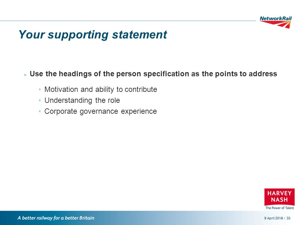 /9 April 2014339 April 201333 Your supporting statement ► Use the headings of the person specification as the points to address Motivation and ability to contribute Understanding the role Corporate governance experience