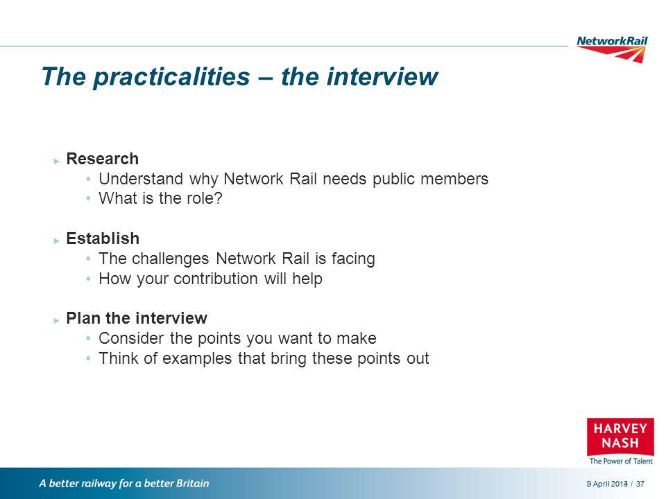 /9 April 2014379 April 201337 The practicalities – the interview ► Research Understand why Network Rail needs public members What is the role.