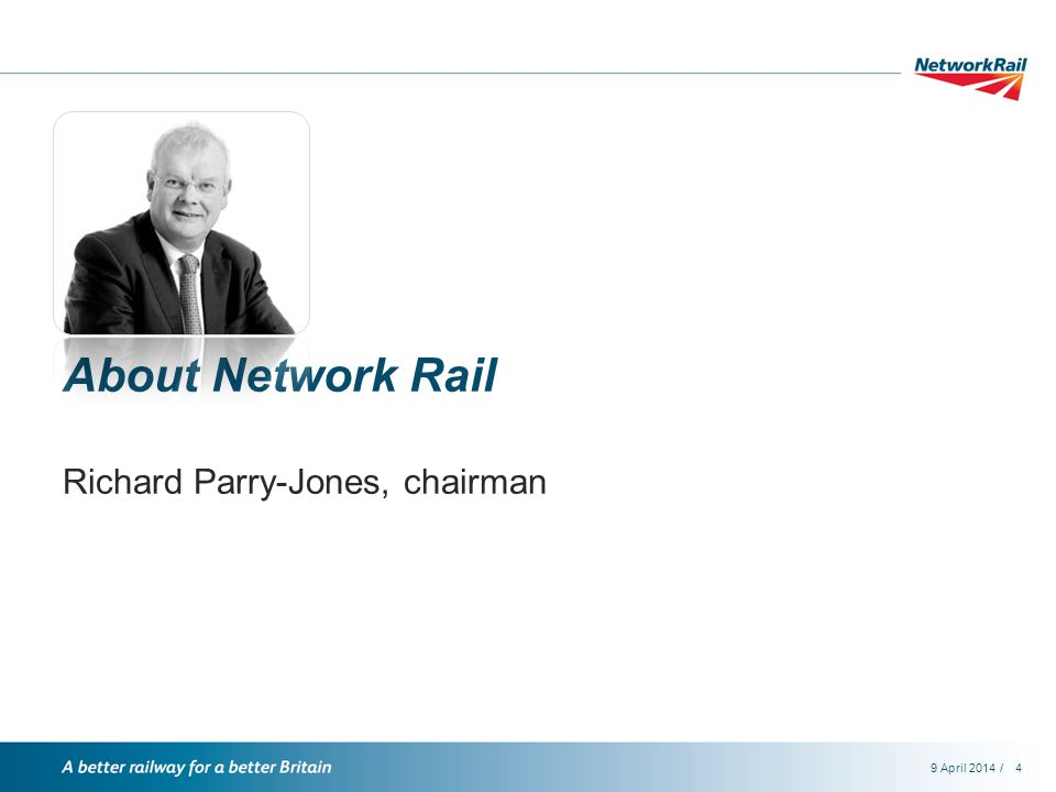 /9 April 20144 About Network Rail Richard Parry-Jones, chairman