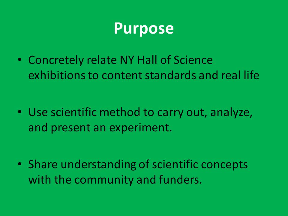 Purpose Concretely relate NY Hall of Science exhibitions to content standards and real life Use scientific method to carry out, analyze, and present an experiment.