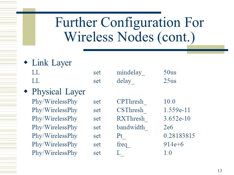 13 Further Configuration For Wireless Nodes (cont.)  Link Layer LLsetmindelay_50us LLsetdelay_25us  Physical Layer Phy/WirelessPhysetCPThresh_10.0 Phy/WirelessPhysetCSThresh_1.559e-11 Phy/WirelessPhysetRXThresh_3.652e-10 Phy/WirelessPhysetbandwidth_2e6 Phy/WirelessPhysetPt_0.28183815 Phy/WirelessPhysetfreq_914e+6 Phy/WirelessPhysetL_1.0