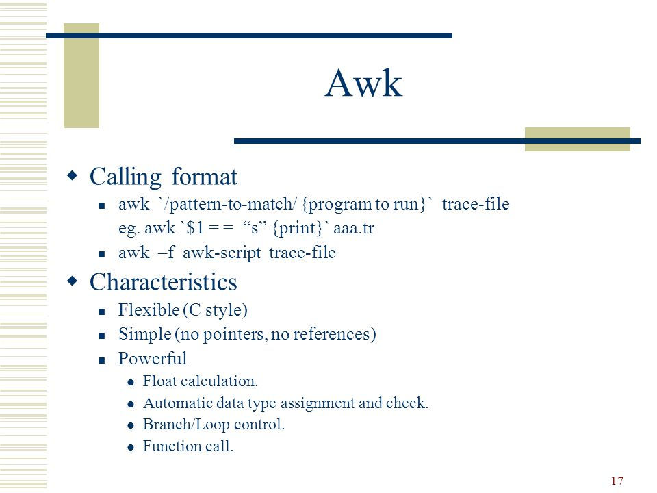 17 Awk  Calling format awk `/pattern-to-match/ {program to run}` trace-file eg.