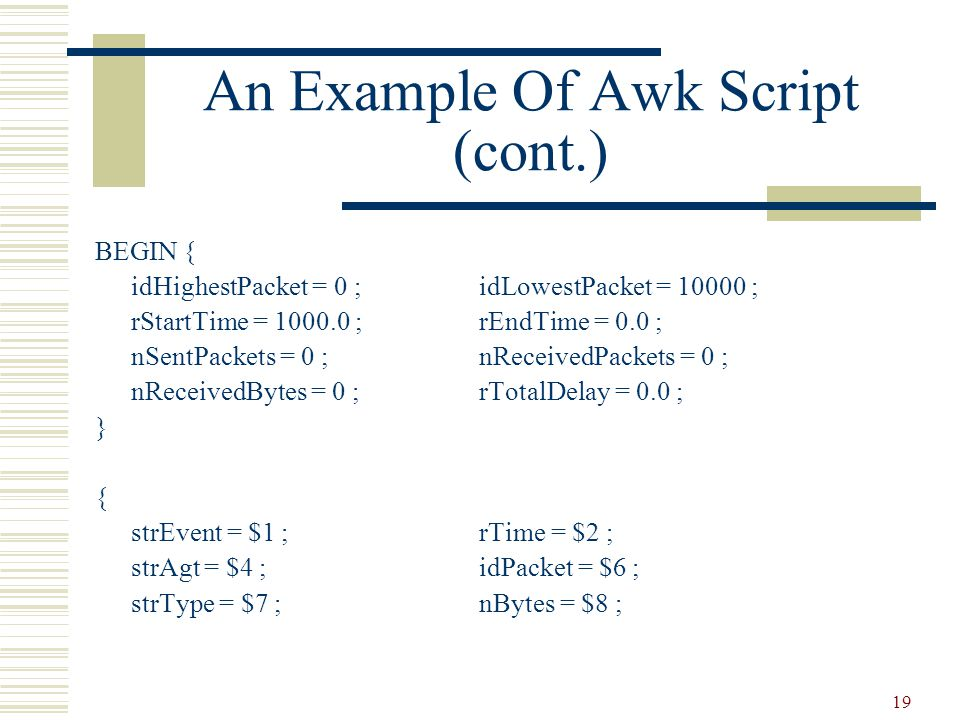 19 An Example Of Awk Script (cont.) BEGIN { idHighestPacket = 0 ;idLowestPacket = 10000 ; rStartTime = 1000.0 ;rEndTime = 0.0 ; nSentPackets = 0 ;nReceivedPackets = 0 ; nReceivedBytes = 0 ;rTotalDelay = 0.0 ; } { strEvent = $1 ;rTime = $2 ; strAgt = $4 ;idPacket = $6 ; strType = $7 ;nBytes = $8 ;
