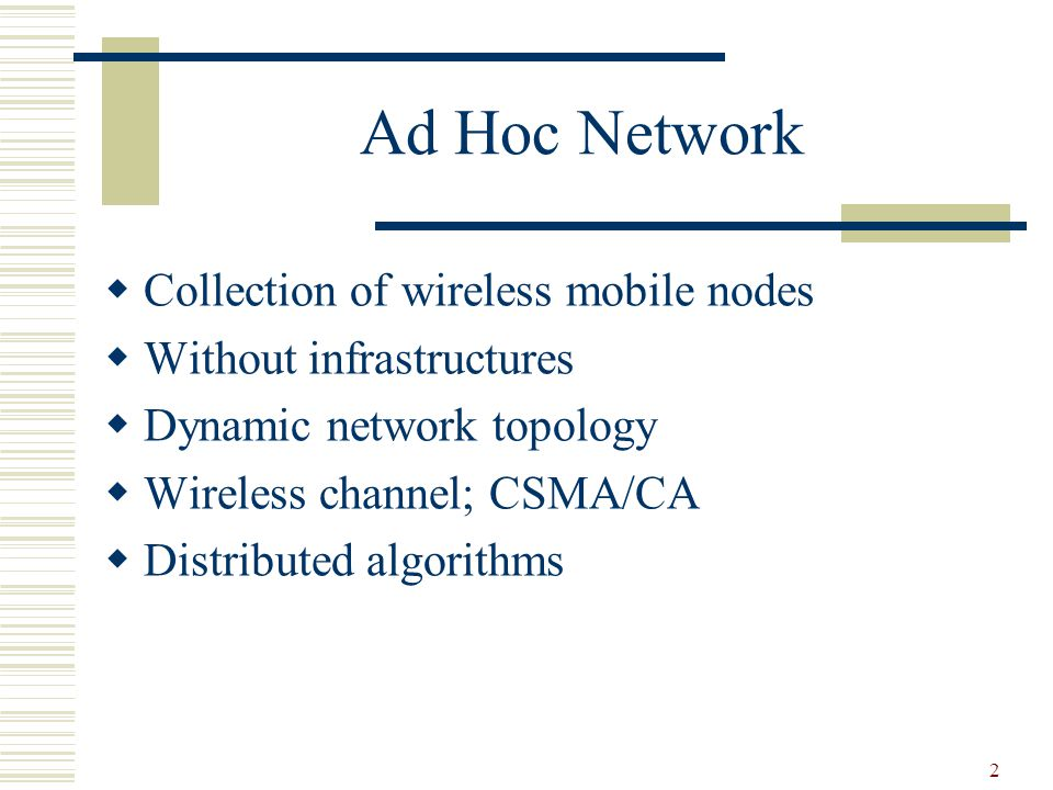 2 Ad Hoc Network  Collection of wireless mobile nodes  Without infrastructures  Dynamic network topology  Wireless channel; CSMA/CA  Distributed algorithms