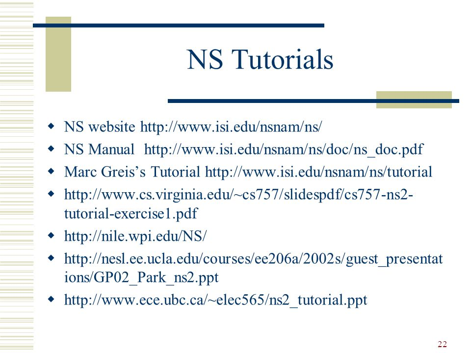 22 NS Tutorials  NS website http://www.isi.edu/nsnam/ns/  NS Manual http://www.isi.edu/nsnam/ns/doc/ns_doc.pdf  Marc Greis's Tutorial http://www.isi.edu/nsnam/ns/tutorial  http://www.cs.virginia.edu/~cs757/slidespdf/cs757-ns2- tutorial-exercise1.pdf  http://nile.wpi.edu/NS/  http://nesl.ee.ucla.edu/courses/ee206a/2002s/guest_presentat ions/GP02_Park_ns2.ppt  http://www.ece.ubc.ca/~elec565/ns2_tutorial.ppt