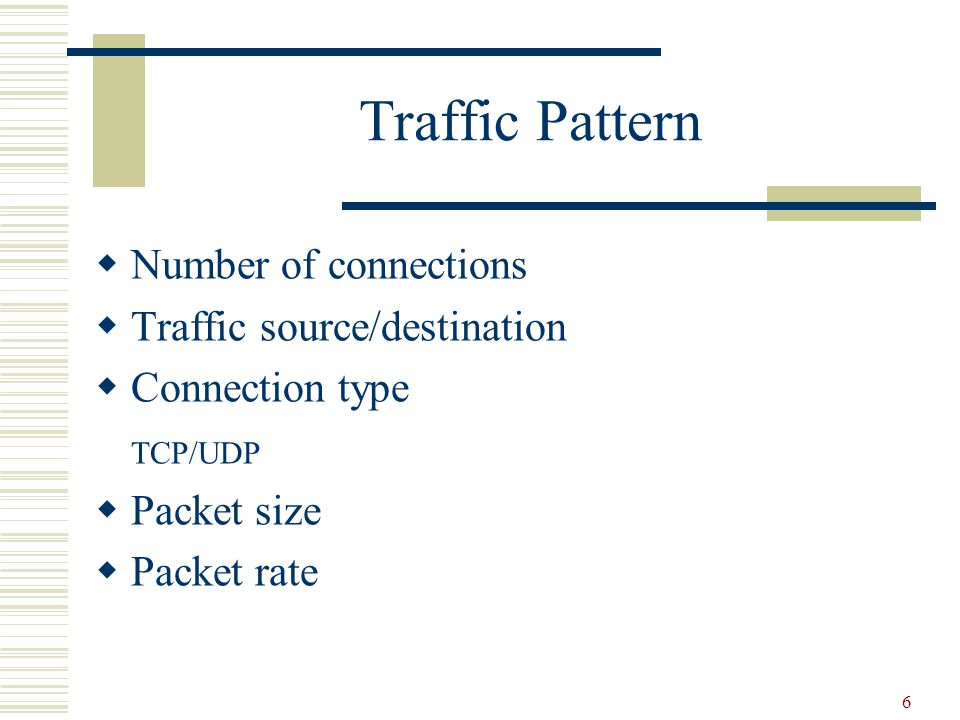 6 Traffic Pattern  Number of connections  Traffic source/destination  Connection type TCP/UDP  Packet size  Packet rate