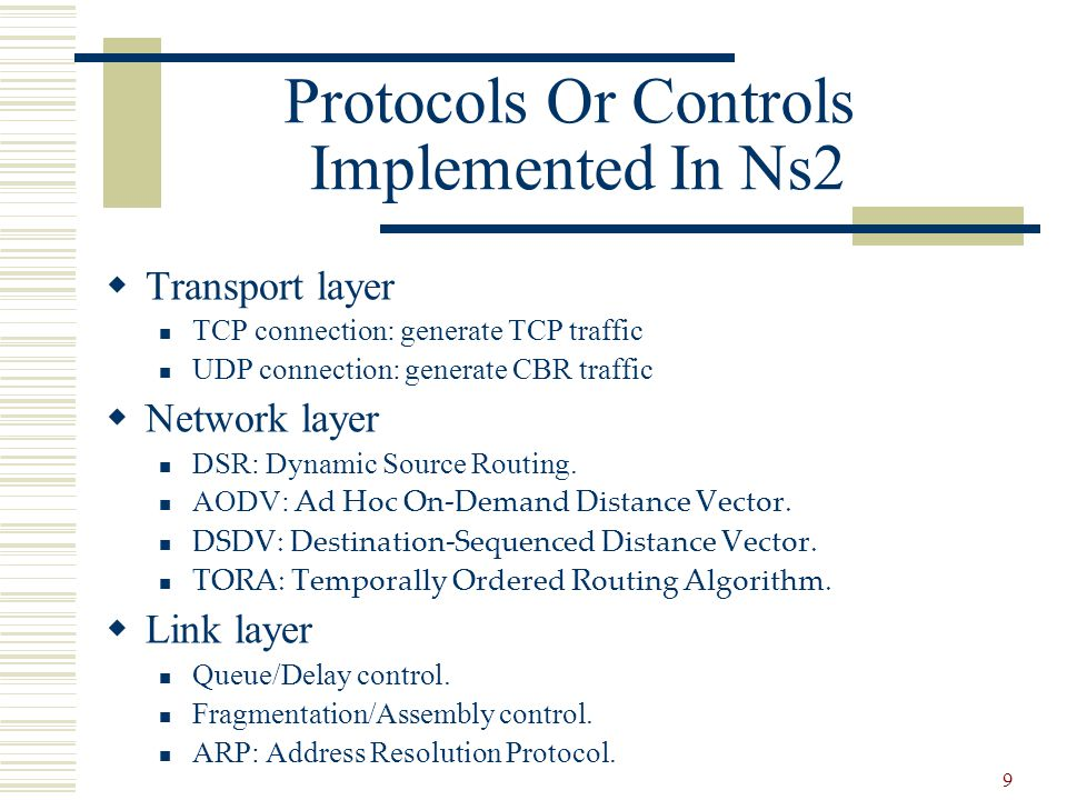 9 Protocols Or Controls Implemented In Ns2  Transport layer TCP connection: generate TCP traffic UDP connection: generate CBR traffic  Network layer DSR: Dynamic Source Routing.