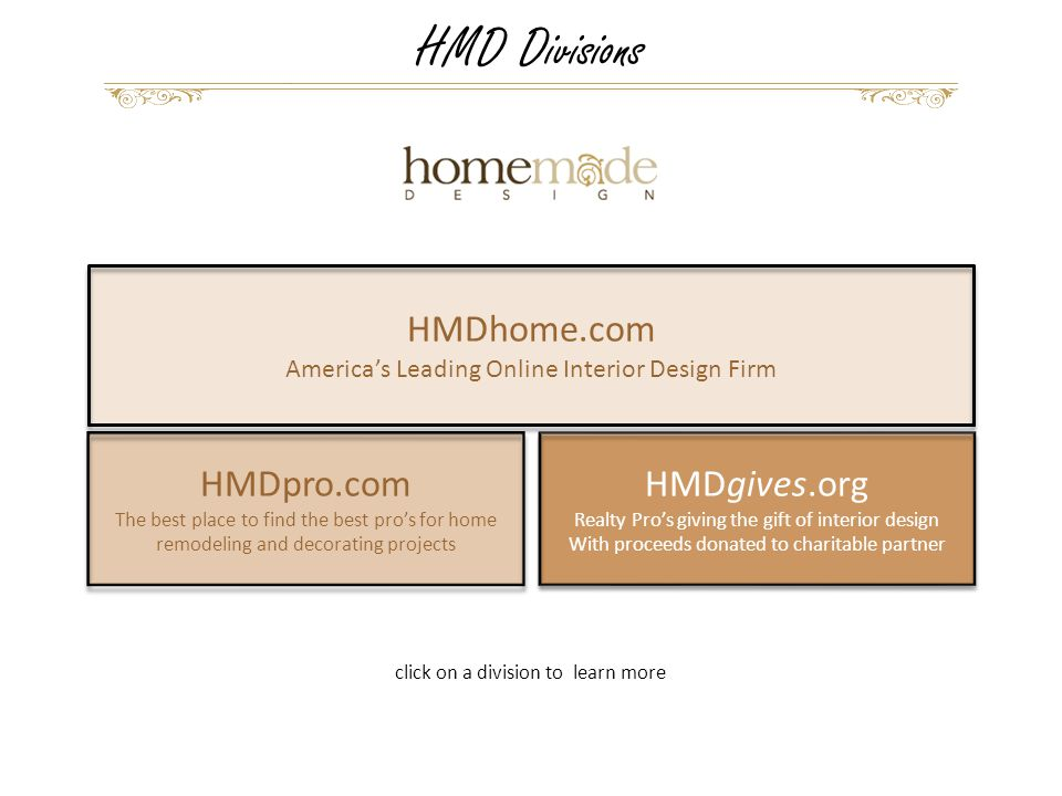 HMDgives.org Realty Pro's giving the gift of interior design With proceeds donated to charitable partner HMDgives.org Realty Pro's giving the gift of interior design With proceeds donated to charitable partner HMDhome.com America's Leading Online Interior Design Firm HMDpro.com The best place to find the best pro's for home remodeling and decorating projects HMD Divisions click on a division to learn more