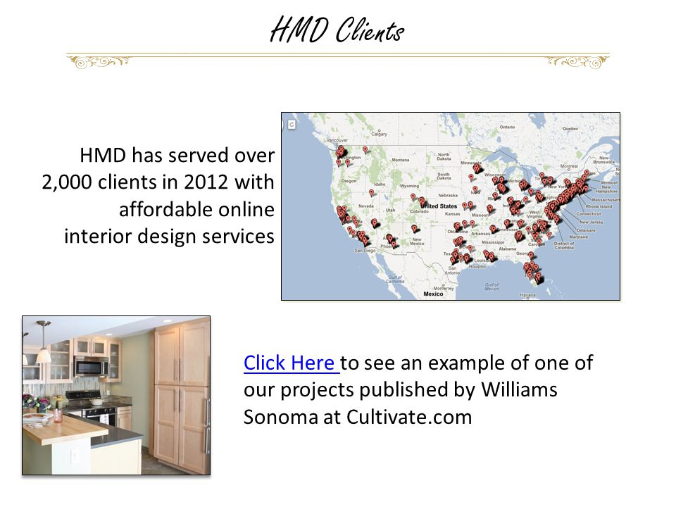 HMD has served over 2,000 clients in 2012 with affordable online interior design services HMD Clients Click Here Click Here to see an example of one of our projects published by Williams Sonoma at Cultivate.com