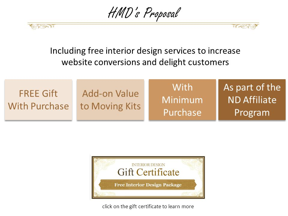 HMD's Proposal Including free interior design services to increase website conversions and delight customers click on the gift certificate to learn more FREE Gift With Purchase FREE Gift With Purchase Add-on Value to Moving Kits With Minimum Purchase As part of the ND Affiliate Program