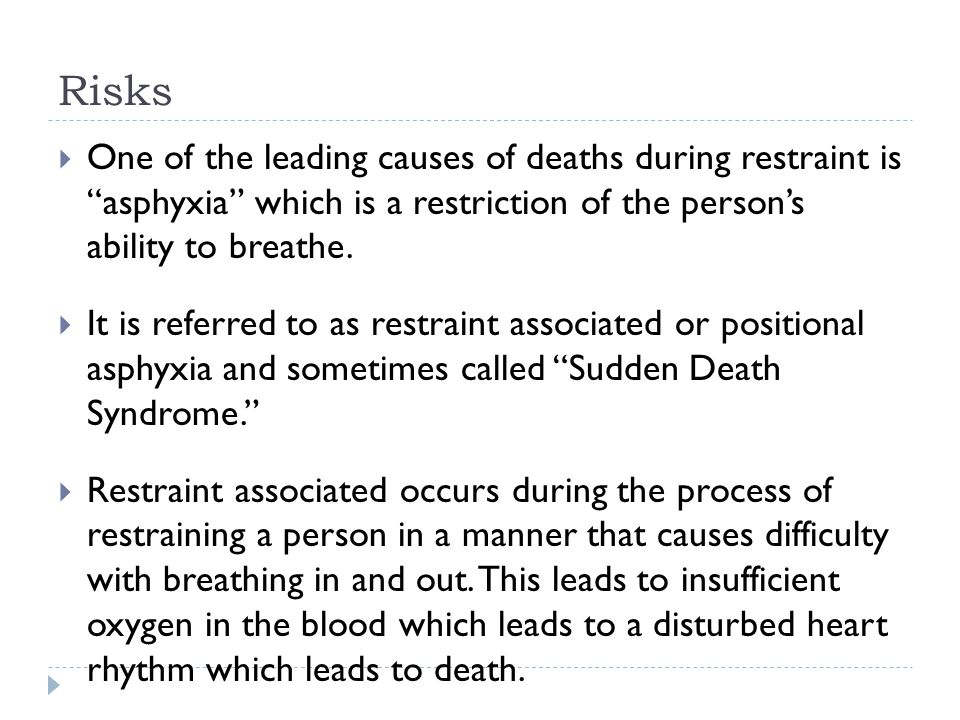 Risks  One of the leading causes of deaths during restraint is asphyxia which is a restriction of the person's ability to breathe.